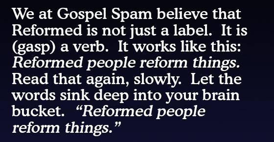 Gospel Spam. Reforming Reformers.