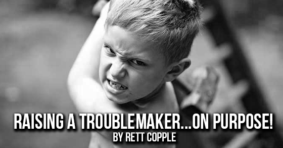 Raising A Troublemaker…  On Purpose.