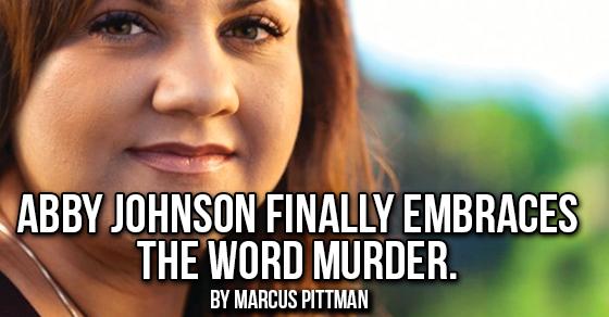 Abby Johnson finally embraces the word Murder.