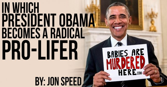 In Which President Obama Becomes A Radical Pro Lifer