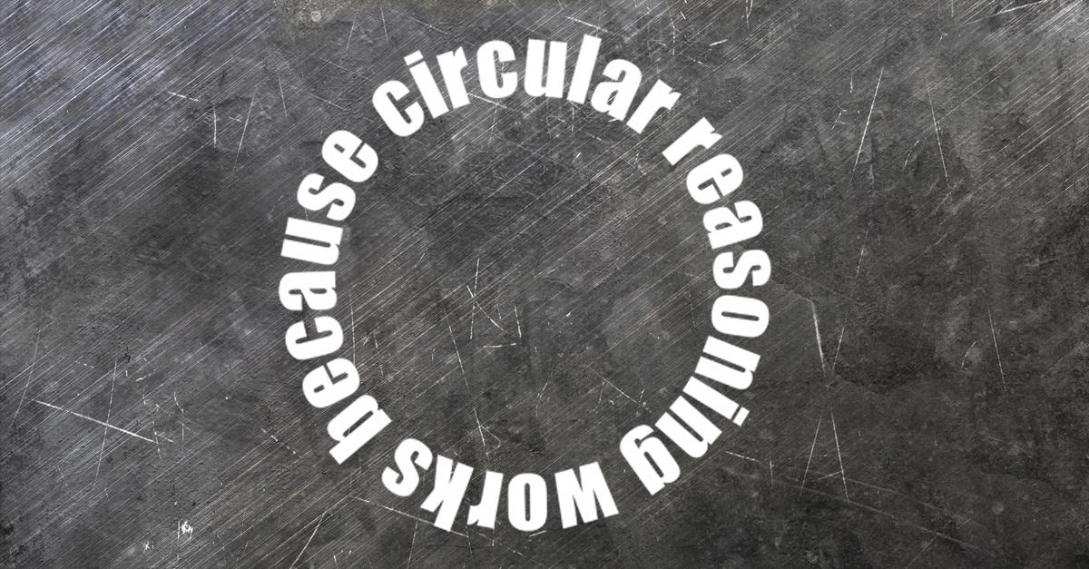 Is Circular Reasoning Always Fallacious?